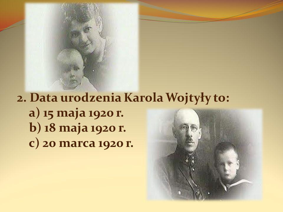 2. Data urodzenia Karola Wojtyły to: a) 15 maja 1920 r