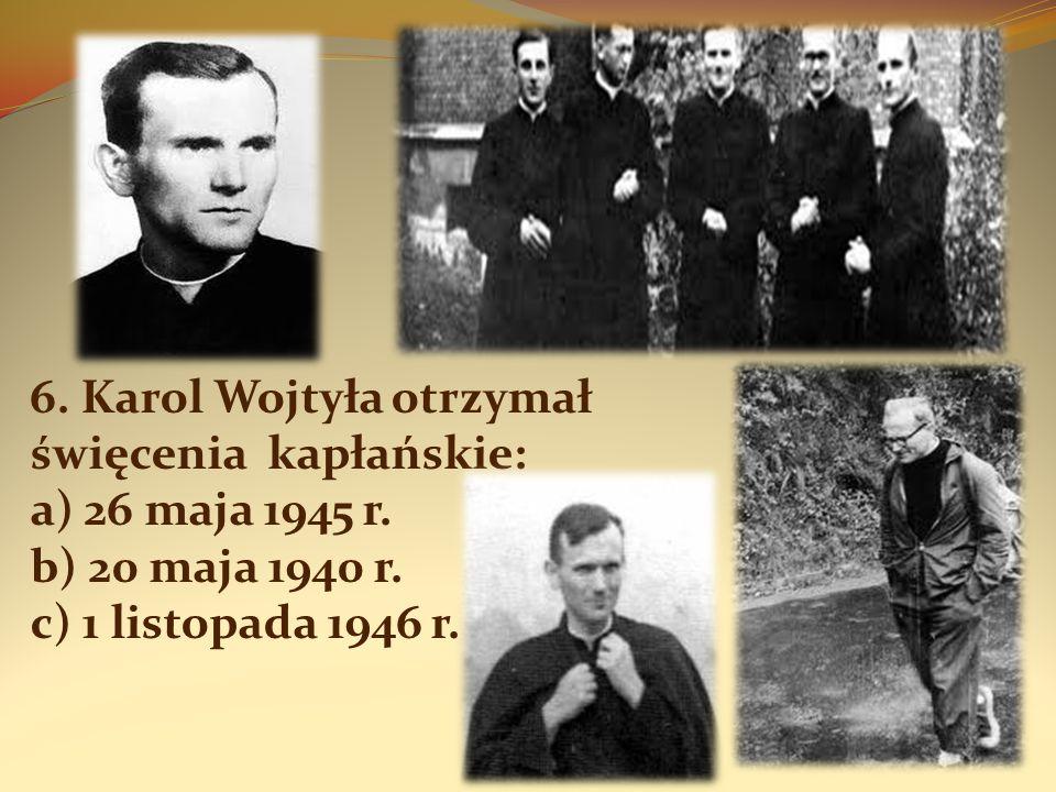 6. Karol Wojtyła otrzymał święcenia kapłańskie: a) 26 maja 1945 r