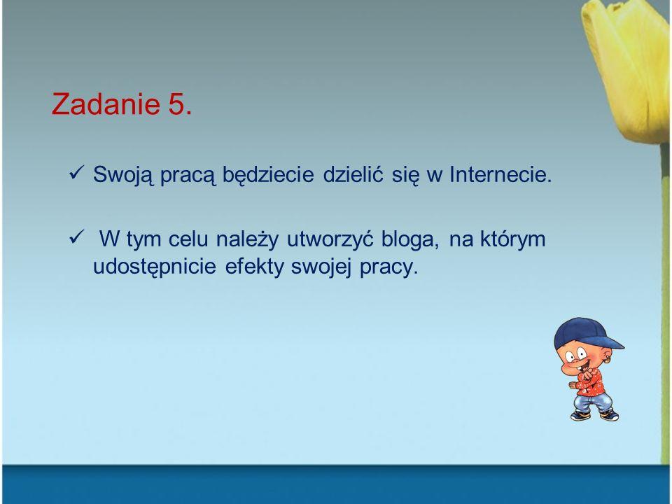 Zadanie 5. Swoją pracą będziecie dzielić się w Internecie.