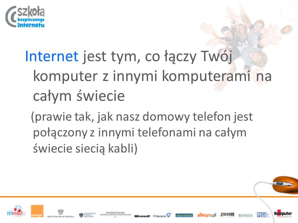 Internet jest tym, co łączy Twój komputer z innymi komputerami na całym świecie (prawie tak, jak nasz domowy telefon jest połączony z innymi telefonami na całym świecie siecią kabli)