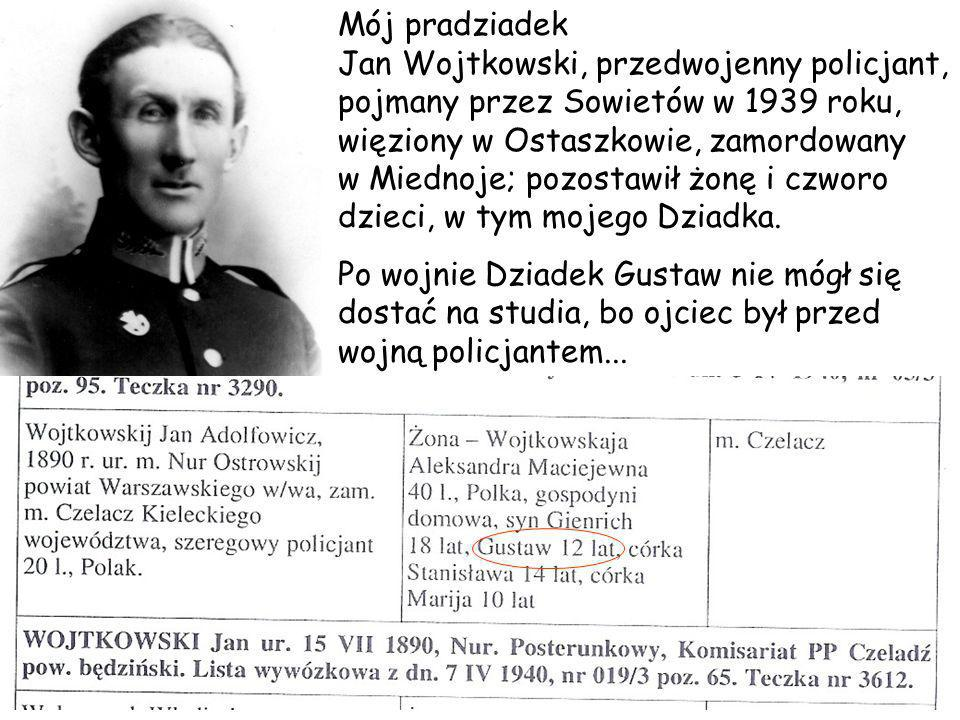 Mój pradziadek Jan Wojtkowski, przedwojenny policjant, pojmany przez Sowietów w 1939 roku, więziony w Ostaszkowie, zamordowany w Miednoje; pozostawił żonę i czworo dzieci, w tym mojego Dziadka.