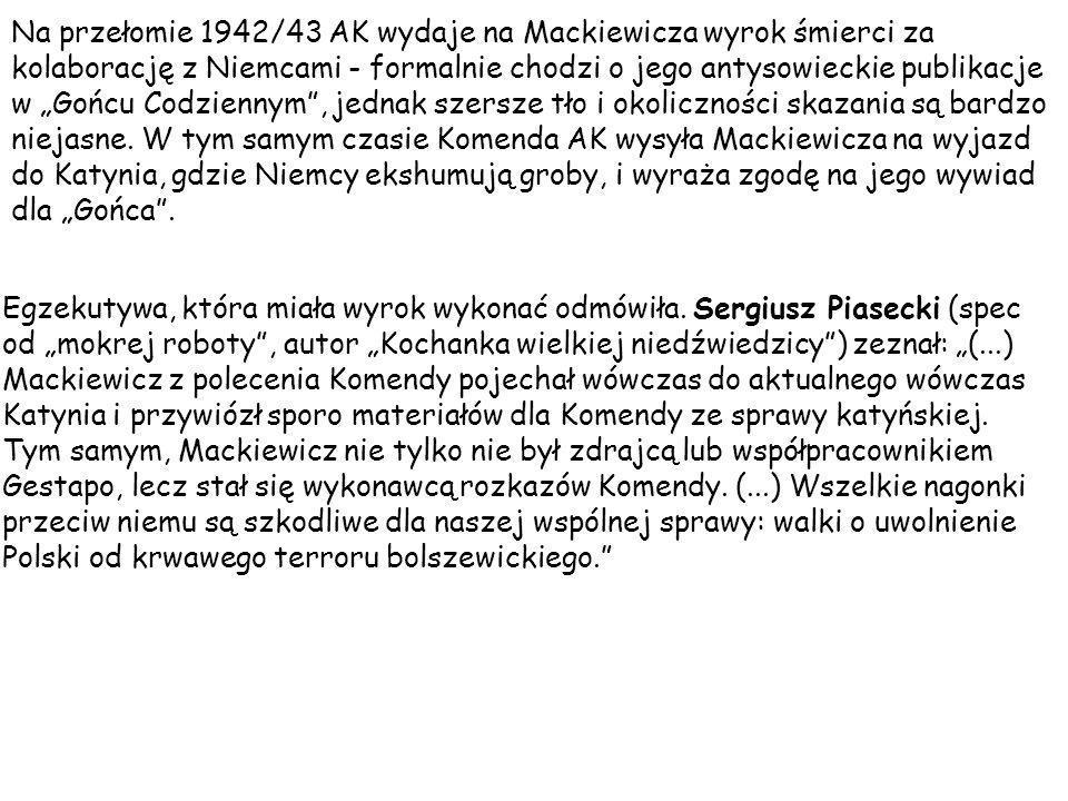 """Na przełomie 1942/43 AK wydaje na Mackiewicza wyrok śmierci za kolaborację z Niemcami - formalnie chodzi o jego antysowieckie publikacje w """"Gońcu Codziennym , jednak szersze tło i okoliczności skazania są bardzo niejasne. W tym samym czasie Komenda AK wysyła Mackiewicza na wyjazd do Katynia, gdzie Niemcy ekshumują groby, i wyraża zgodę na jego wywiad dla """"Gońca ."""
