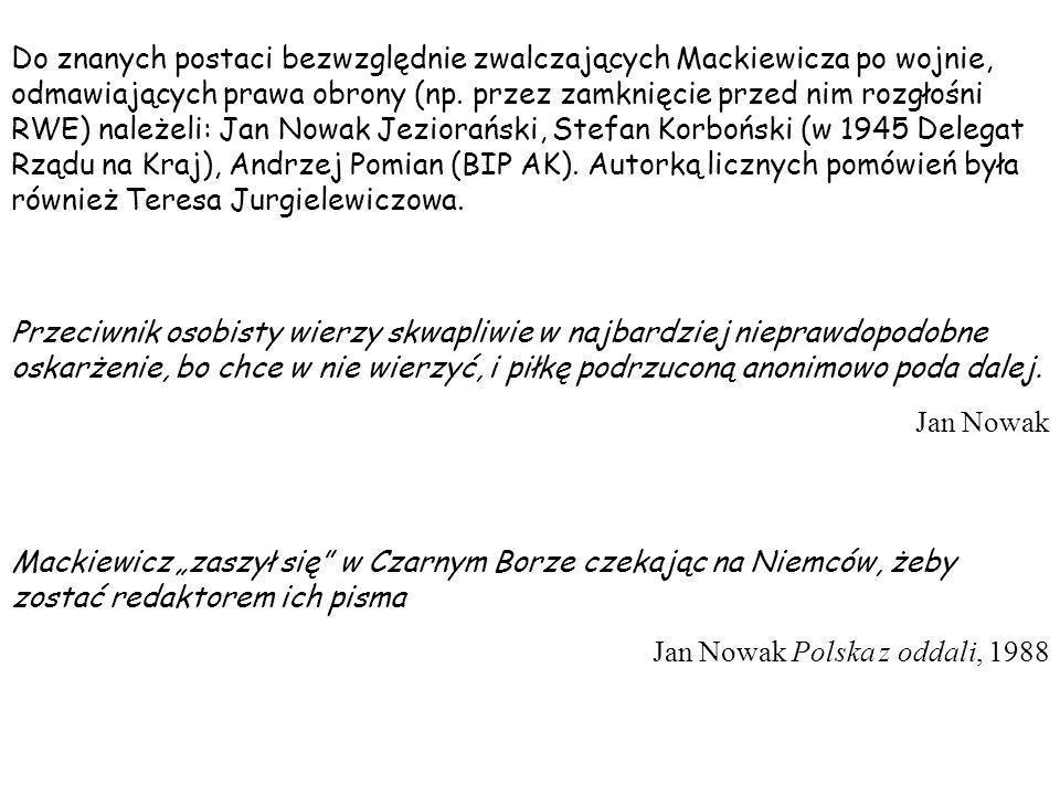 Do znanych postaci bezwzględnie zwalczających Mackiewicza po wojnie, odmawiających prawa obrony (np. przez zamknięcie przed nim rozgłośni RWE) należeli: Jan Nowak Jeziorański, Stefan Korboński (w 1945 Delegat Rządu na Kraj), Andrzej Pomian (BIP AK). Autorką licznych pomówień była również Teresa Jurgielewiczowa.