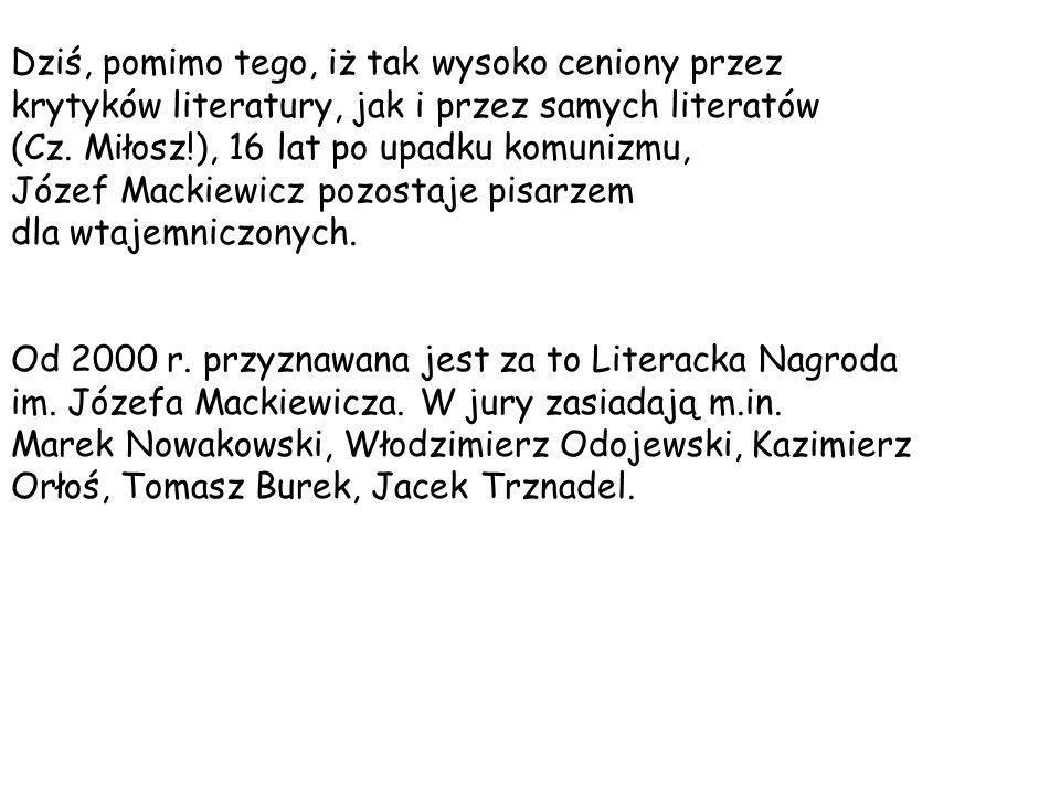 Dziś, pomimo tego, iż tak wysoko ceniony przez krytyków literatury, jak i przez samych literatów (Cz. Miłosz!), 16 lat po upadku komunizmu, Józef Mackiewicz pozostaje pisarzem dla wtajemniczonych.