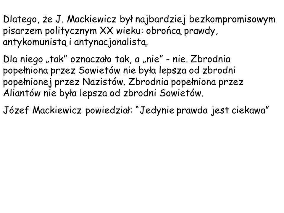 Dlatego, że J. Mackiewicz był najbardziej bezkompromisowym pisarzem politycznym XX wieku: obrońcą prawdy, antykomunistą i antynacjonalistą.