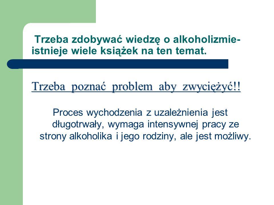 Trzeba zdobywać wiedzę o alkoholizmie- istnieje wiele książek na ten temat. Trzeba poznać problem aby zwyciężyć!!