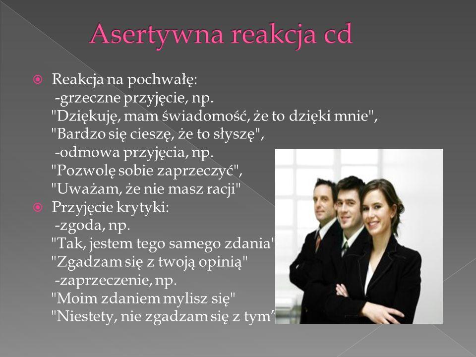 Asertywna reakcja cd Reakcja na pochwałę: -grzeczne przyjęcie, np.