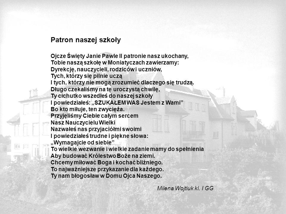 Patron naszej szkoły Ojcze Święty Janie Pawle II patronie nasz ukochany, Tobie naszą szkołę w Moniatyczach zawierzamy: