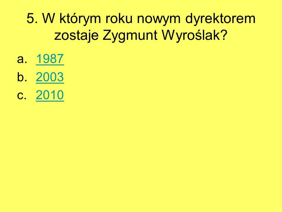 5. W którym roku nowym dyrektorem zostaje Zygmunt Wyroślak