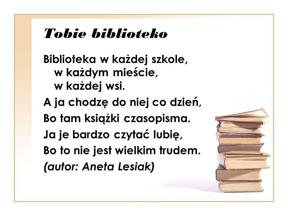 Tobie biblioteko Biblioteka w każdej szkole, w każdym mieście, w każdej wsi. A ja chodzę do niej co dzień,