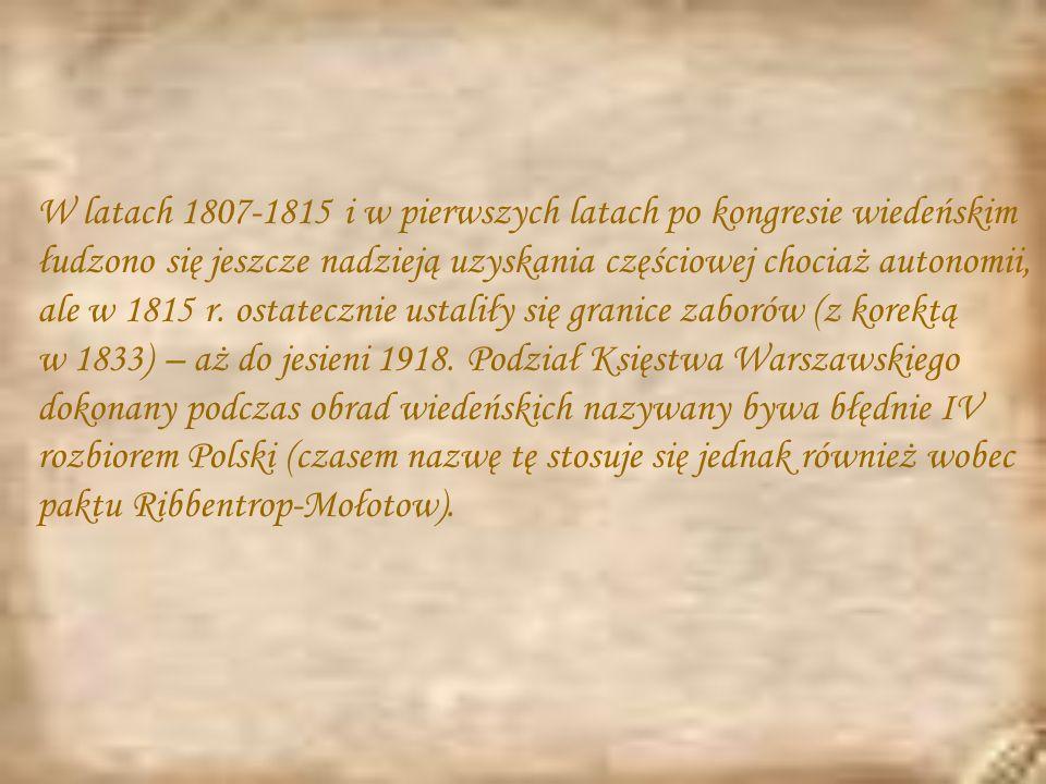 W latach 1807-1815 i w pierwszych latach po kongresie wiedeńskim łudzono się jeszcze nadzieją uzyskania częściowej chociaż autonomii, ale w 1815 r. ostatecznie ustaliły się granice zaborów (z korektą