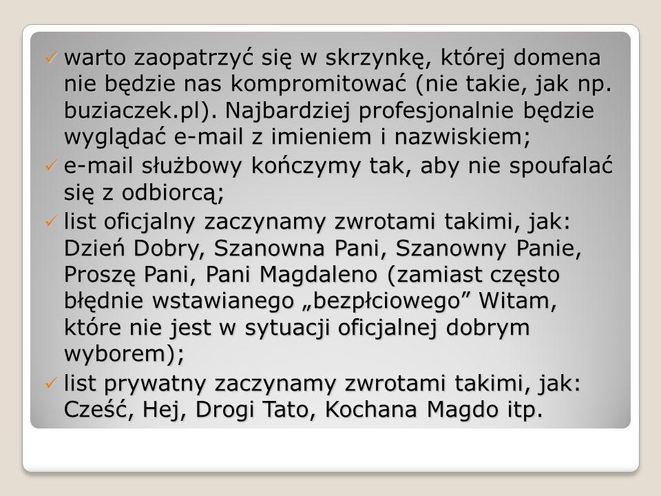 warto zaopatrzyć się w skrzynkę, której domena nie będzie nas kompromitować (nie takie, jak np. buziaczek.pl). Najbardziej profesjonalnie będzie wyglądać e-mail z imieniem i nazwiskiem;