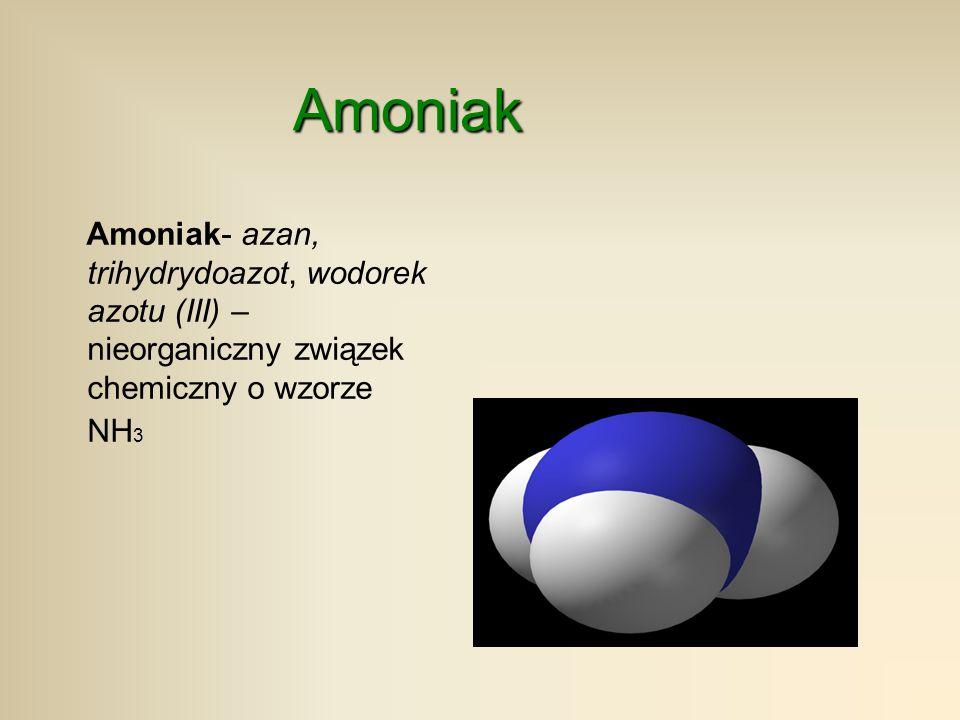 Amoniak Amoniak- azan, trihydrydoazot, wodorek azotu (III) – nieorganiczny związek chemiczny o wzorze NH3.