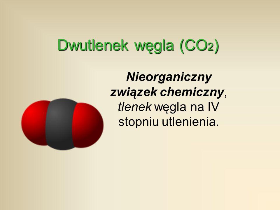 Dwutlenek węgla (CO2) Nieorganiczny związek chemiczny, tlenek węgla na IV stopniu utlenienia.