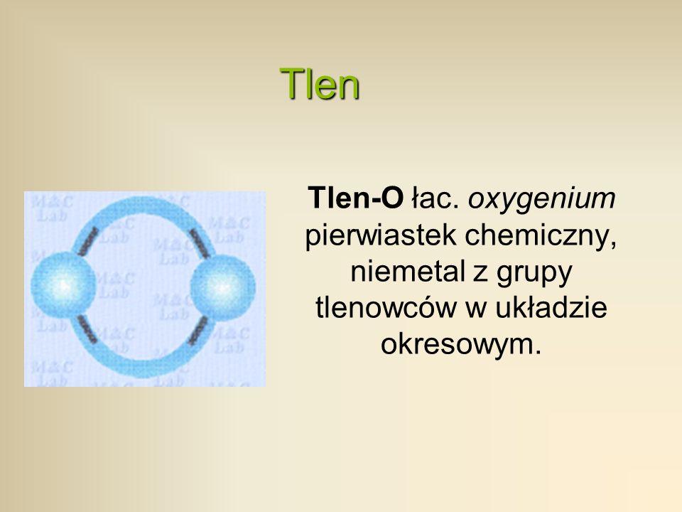 Tlen Tlen-O łac. oxygenium pierwiastek chemiczny, niemetal z grupy tlenowców w układzie okresowym.