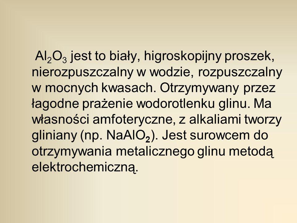 Al2O3 jest to biały, higroskopijny proszek, nierozpuszczalny w wodzie, rozpuszczalny w mocnych kwasach.