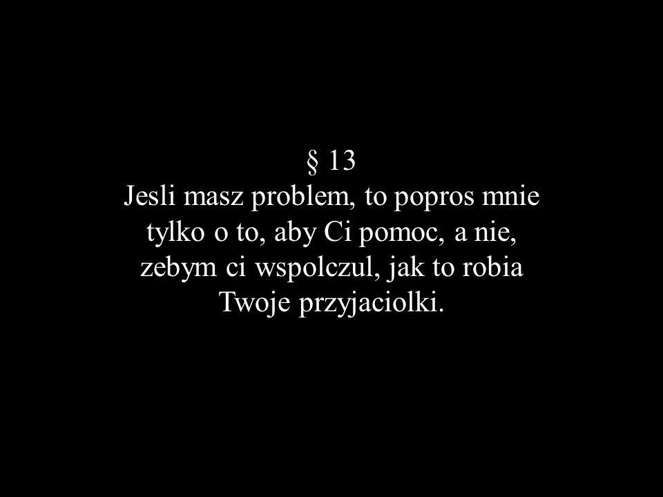 § 13 Jesli masz problem, to popros mnie tylko o to, aby Ci pomoc, a nie, zebym ci wspolczul, jak to robia Twoje przyjaciolki.