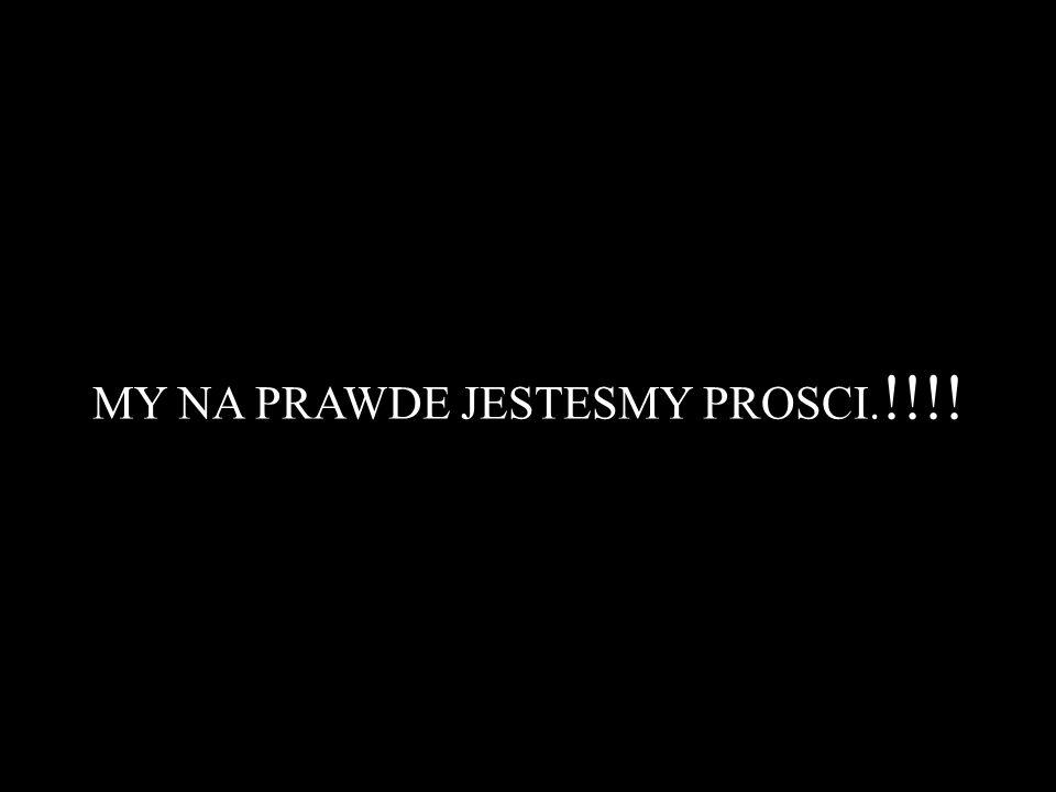 MY NA PRAWDE JESTESMY PROSCI.!!!!