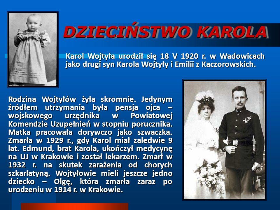 DZIECIŃSTWO KAROLA Karol Wojtyła urodził się 18 V 1920 r. w Wadowicach jako drugi syn Karola Wojtyły i Emilii z Kaczorowskich.