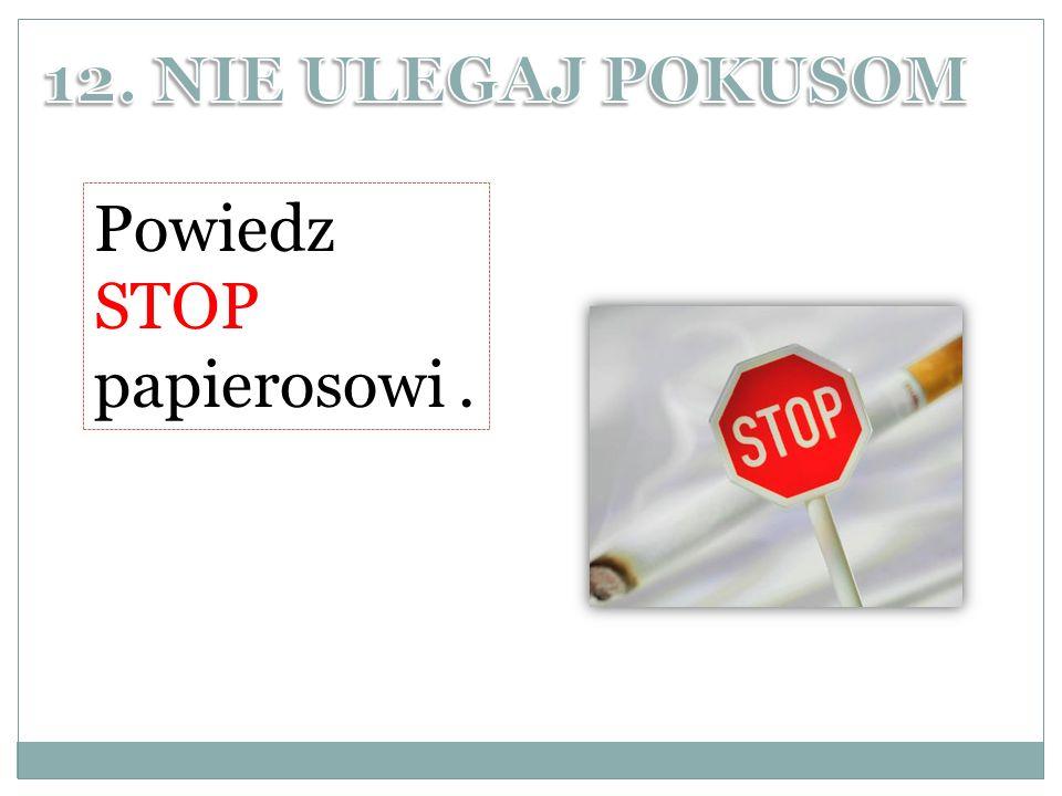 12. NIE ULEGAJ POKUSOM Powiedz STOP papierosowi .