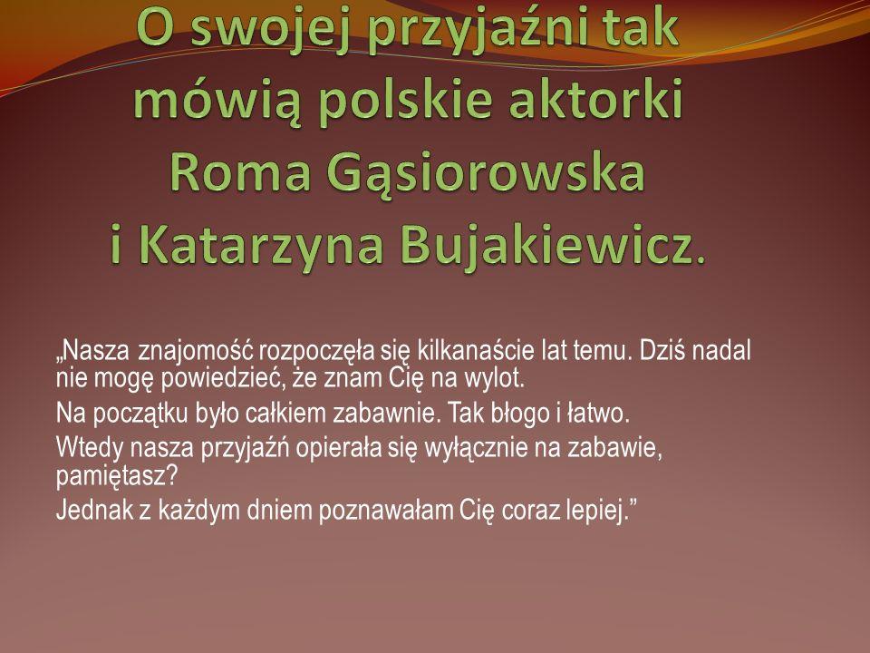 O swojej przyjaźni tak mówią polskie aktorki Roma Gąsiorowska i Katarzyna Bujakiewicz.