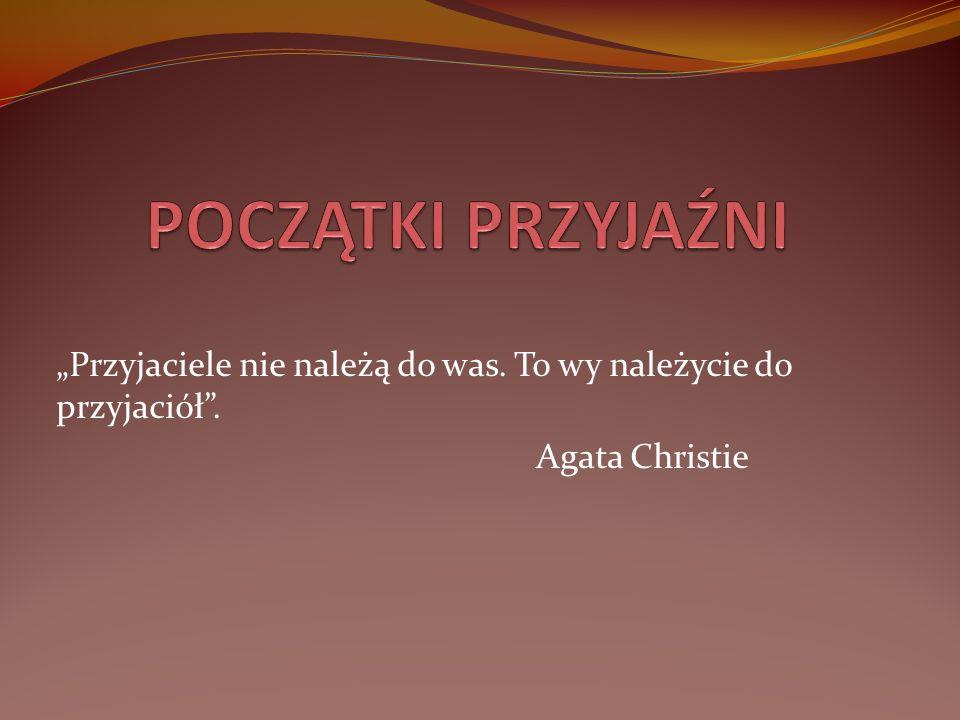"""POCZĄTKI PRZYJAŹNI """"Przyjaciele nie należą do was. To wy należycie do przyjaciół . Agata Christie"""