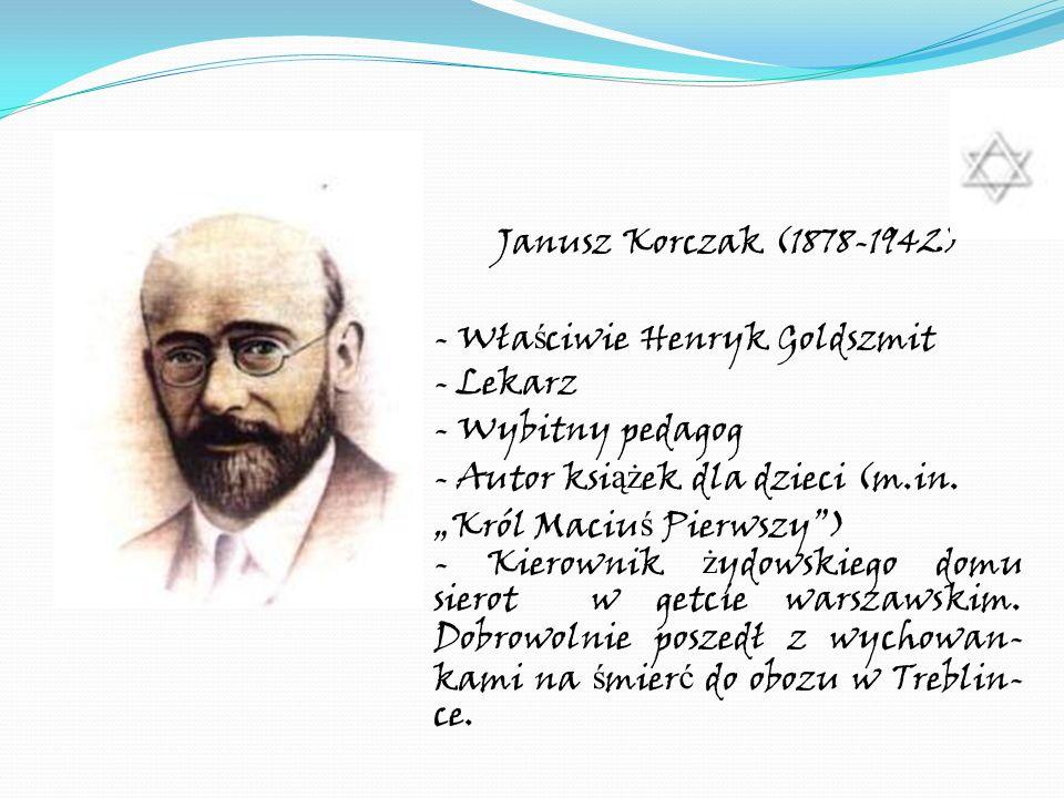 Janusz Korczak (1878-1942)- Właściwie Henryk Goldszmit. - Lekarz. - Wybitny pedagog. - Autor książek dla dzieci (m.in.