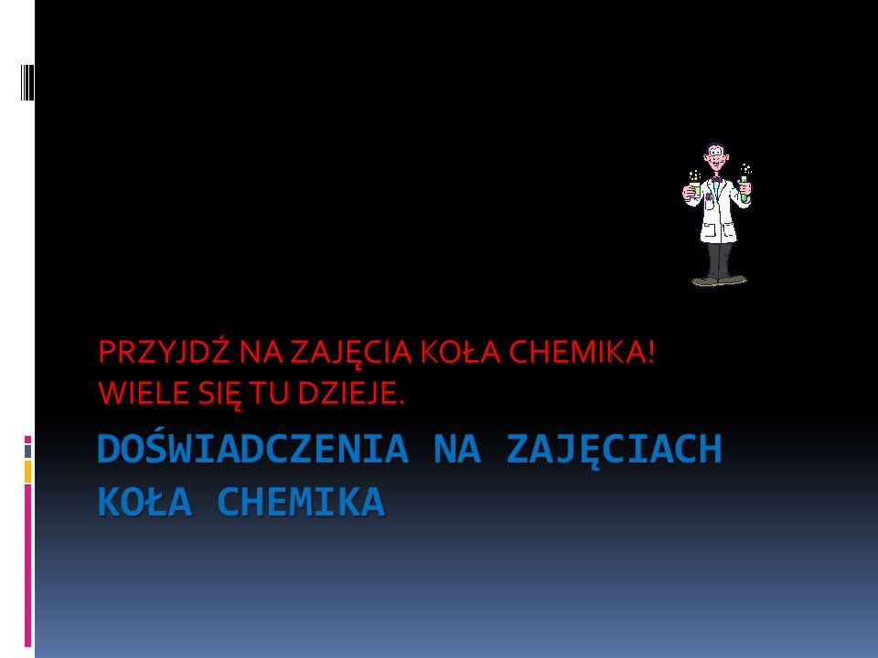 DOŚWIADCZENIA NA ZAJĘCIACH KOŁA CHEMIKA