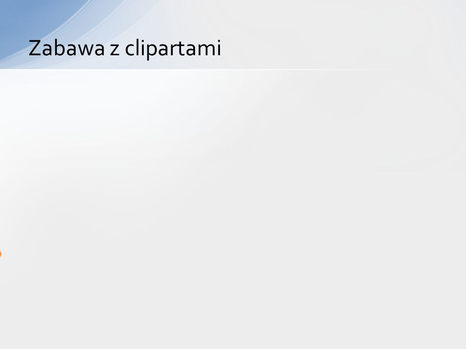 Zabawa z clipartami Wstaw na ten slajd 2 cliparty: