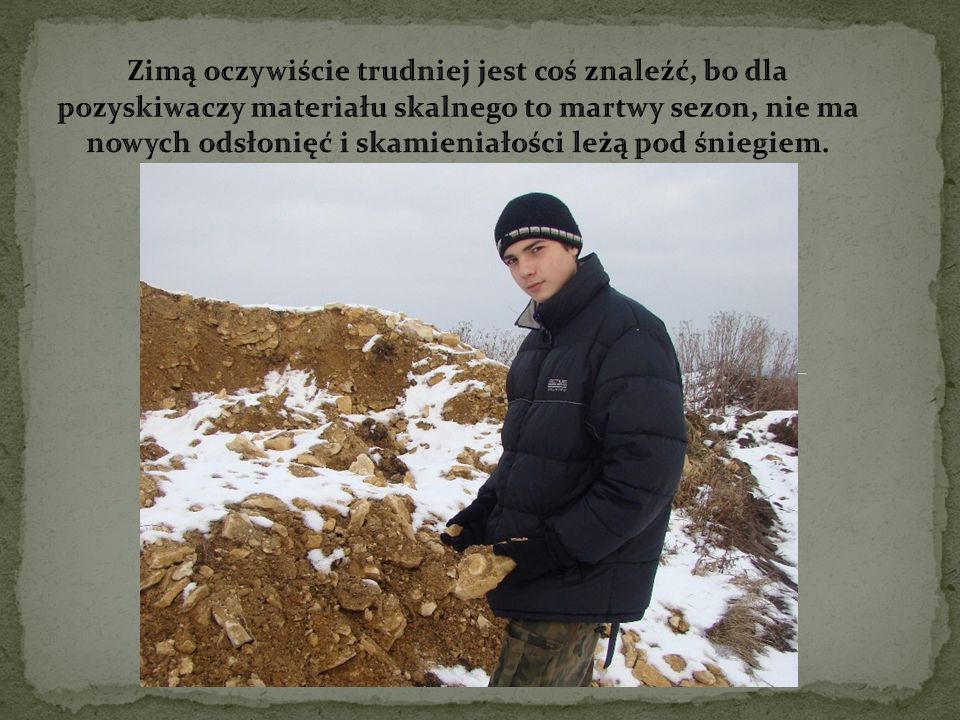 Zimą oczywiście trudniej jest coś znaleźć, bo dla pozyskiwaczy materiału skalnego to martwy sezon, nie ma nowych odsłonięć i skamieniałości leżą pod śniegiem.