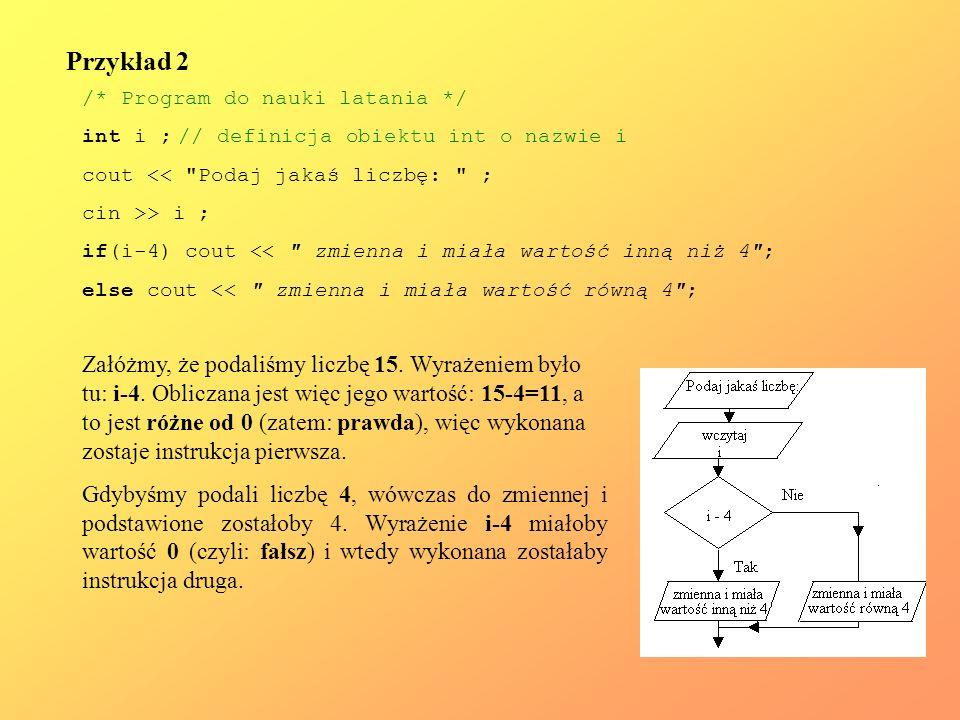 Przykład 2 /* Program do nauki latania */ int i ; // definicja obiektu int o nazwie i. cout << Podaj jakaś liczbę: ;