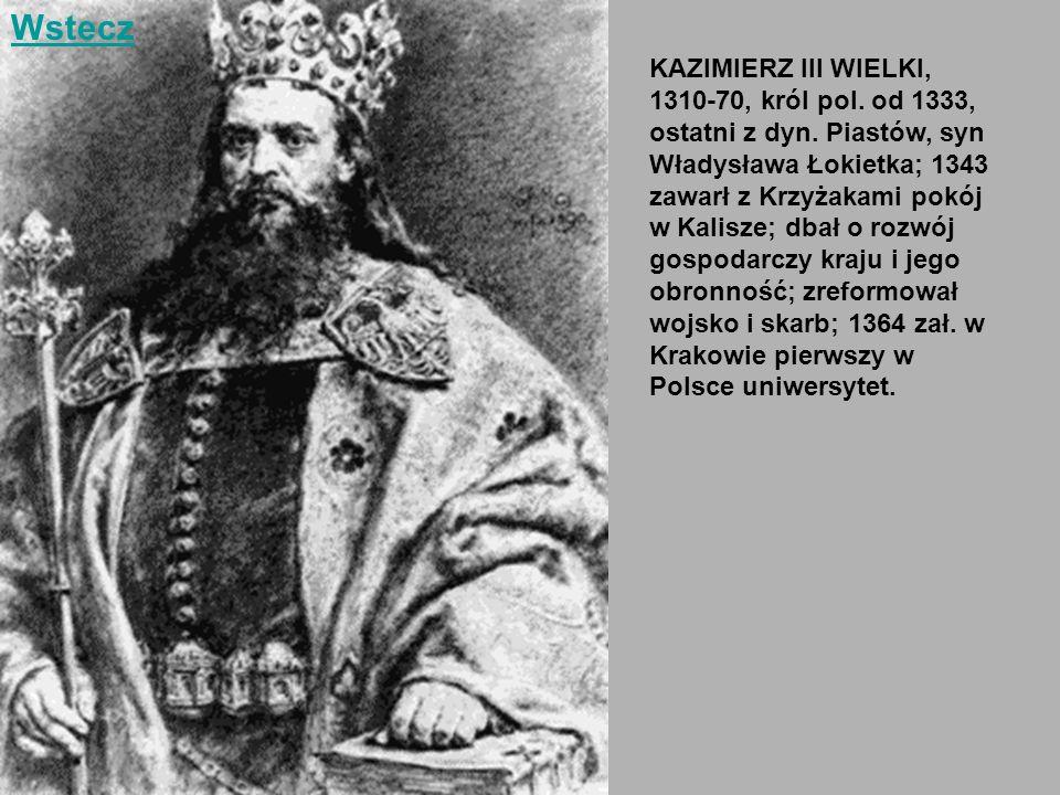 Wstecz KAZIMIERZ III WIELKI, 1310-70, król pol. od 1333, ostatni z dyn. Piastów, syn Władysława Łokietka; 1343.