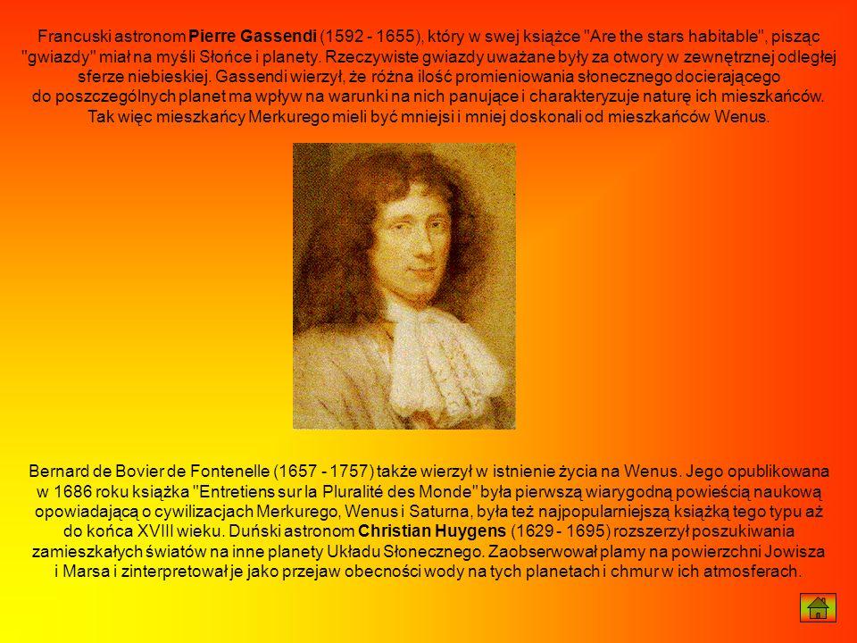 Francuski astronom Pierre Gassendi (1592 - 1655), który w swej książce Are the stars habitable , pisząc gwiazdy miał na myśli Słońce i planety. Rzeczywiste gwiazdy uważane były za otwory w zewnętrznej odległej sferze niebieskiej. Gassendi wierzył, że różna ilość promieniowania słonecznego docierającego do poszczególnych planet ma wpływ na warunki na nich panujące i charakteryzuje naturę ich mieszkańców. Tak więc mieszkańcy Merkurego mieli być mniejsi i mniej doskonali od mieszkańców Wenus.