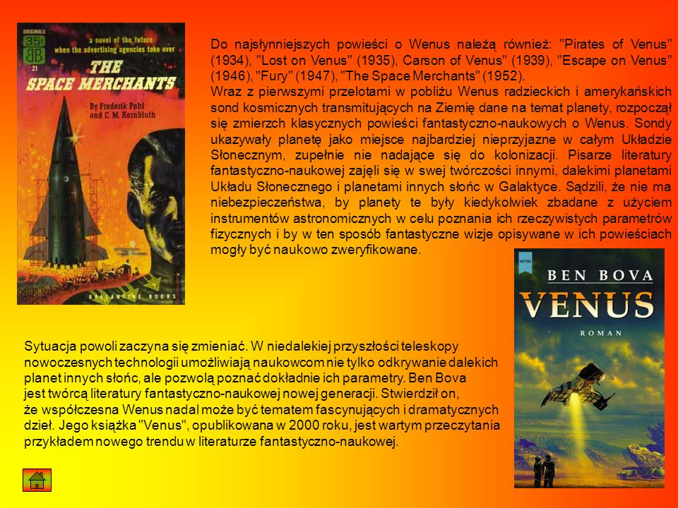 Do najsłynniejszych powieści o Wenus należą również: Pirates of Venus (1934), Lost on Venus (1935), Carson of Venus (1939), Escape on Venus (1946), Fury (1947), The Space Merchants (1952).
