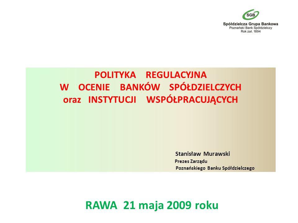 POLITYKA REGULACYJNA W OCENIE BANKÓW SPÓŁDZIELCZYCH oraz INSTYTUCJI WSPÓŁPRACUJĄCYCH Stanisław Murawski Prezes Zarządu Poznańskiego Banku Spółdzielczego