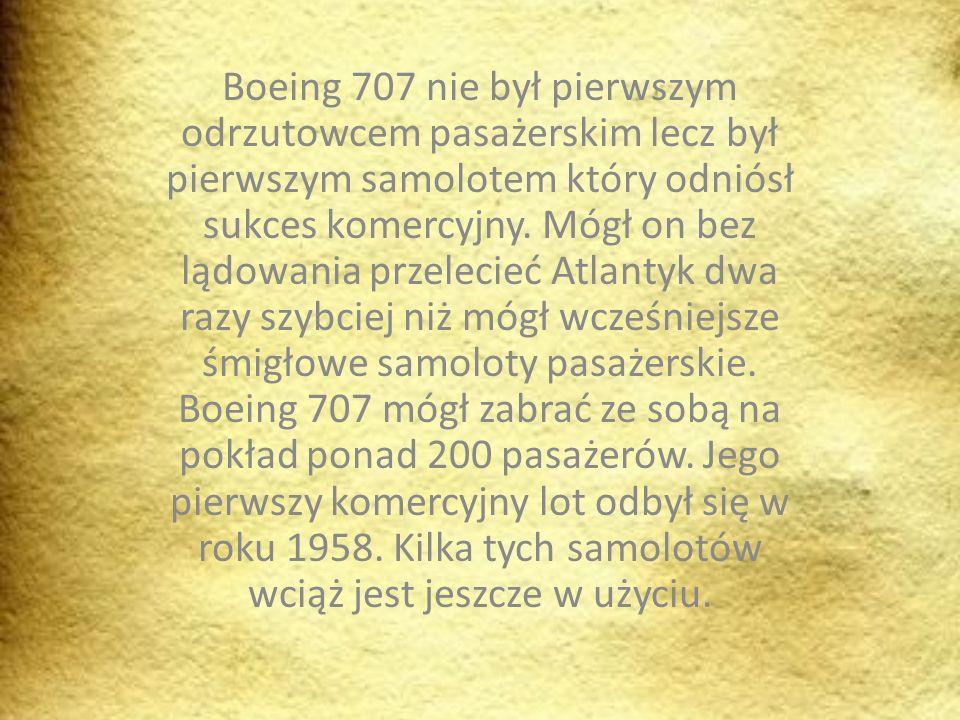 Boeing 707 nie był pierwszym odrzutowcem pasażerskim lecz był pierwszym samolotem który odniósł sukces komercyjny.
