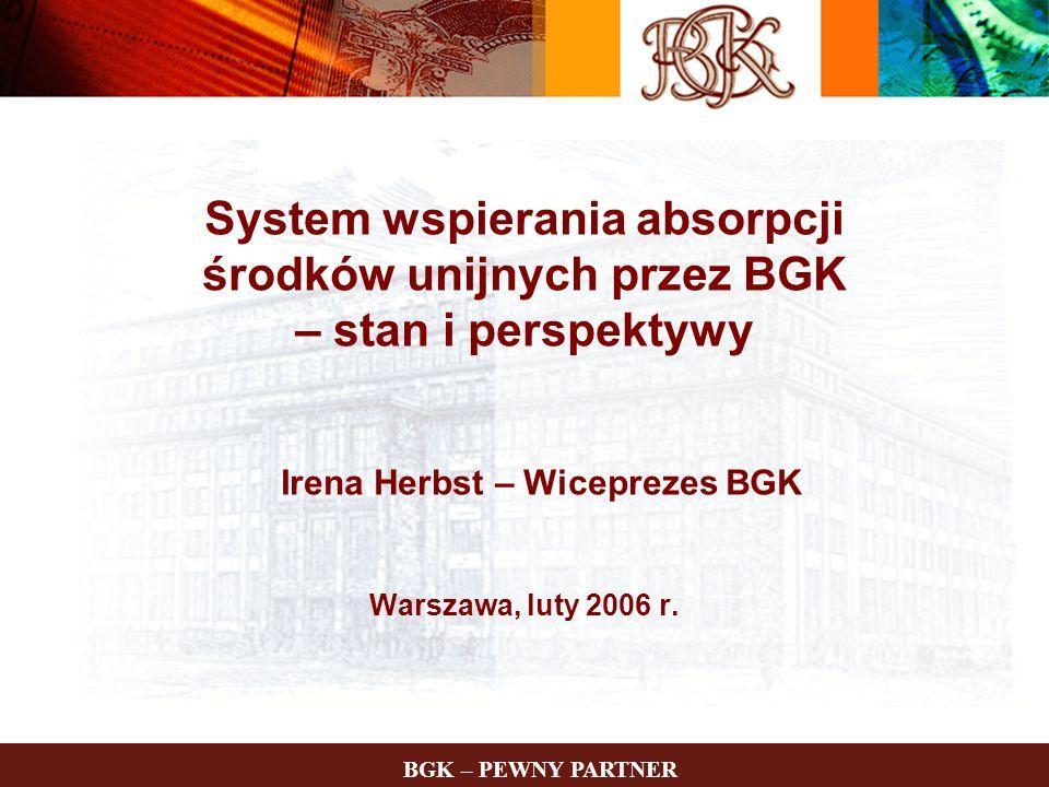 System wspierania absorpcji środków unijnych przez BGK – stan i perspektywy Irena Herbst – Wiceprezes BGK Warszawa, luty 2006 r.