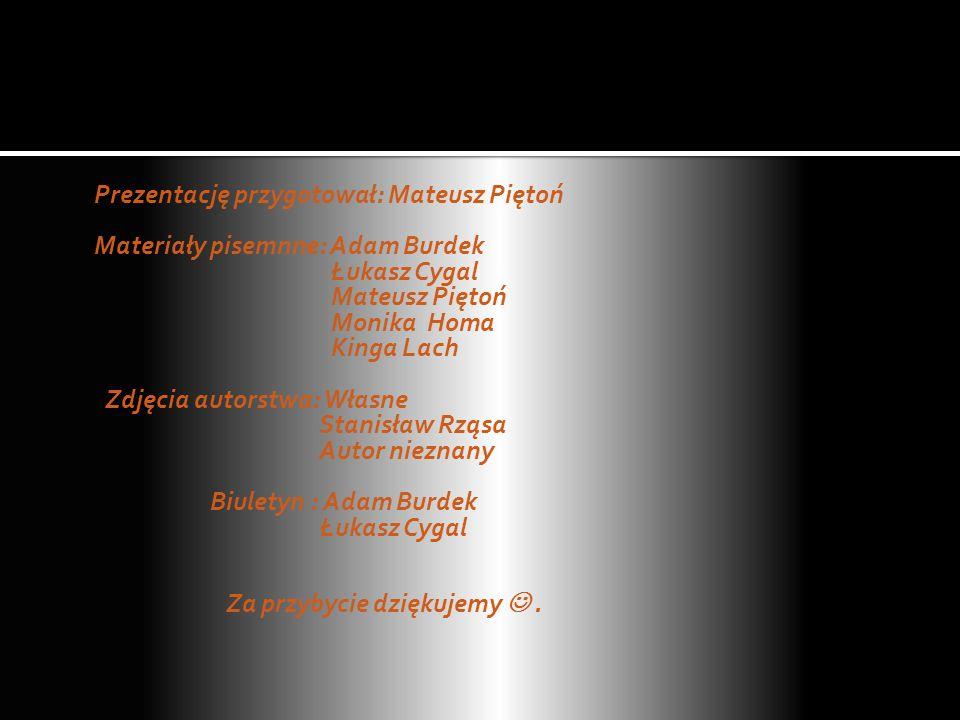 Prezentację przygotował: Mateusz Piętoń Materiały pisemnne: Adam Burdek Łukasz Cygal Mateusz Piętoń Monika Homa Kinga Lach Zdjęcia autorstwa: Własne Stanisław Rząsa Autor nieznany Biuletyn : Adam Burdek Za przybycie dziękujemy  .