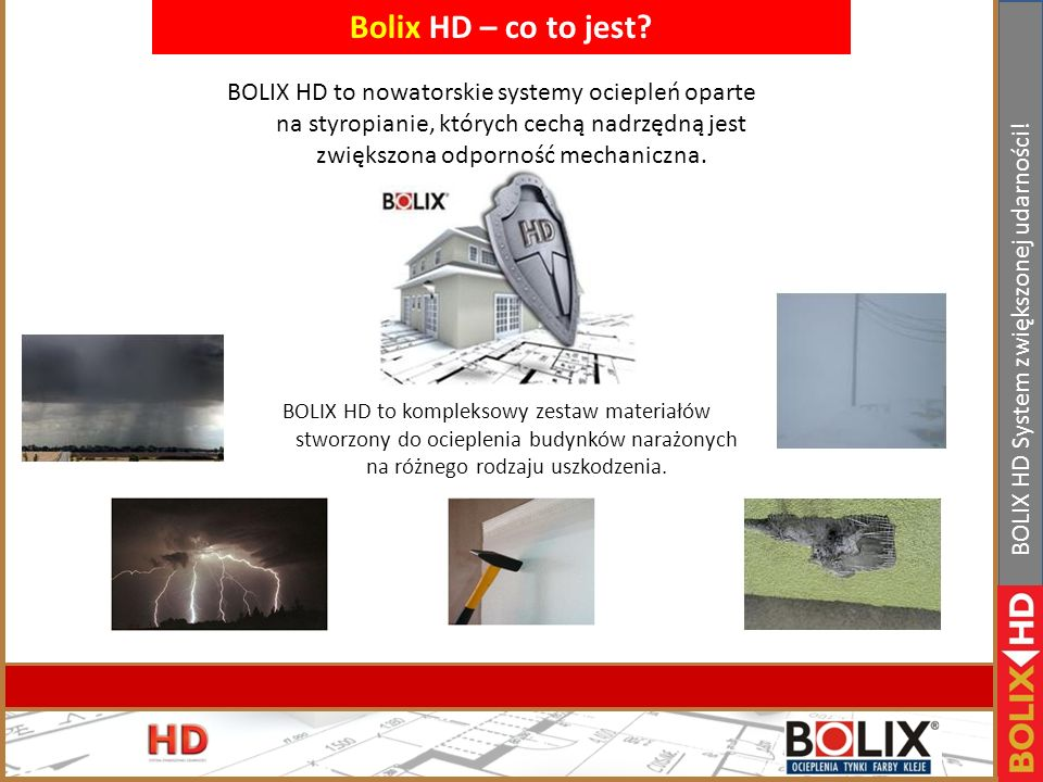 Bolix HD – co to jest BOLIX HD to nowatorskie systemy ociepleń oparte na styropianie, których cechą nadrzędną jest zwiększona odporność mechaniczna.