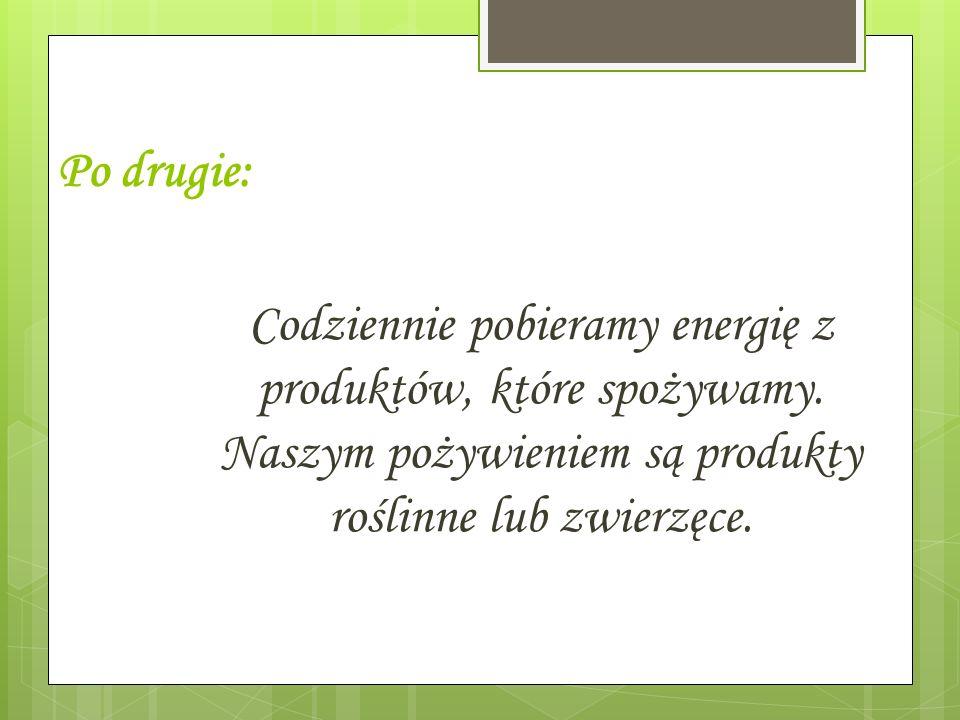 Po drugie:Codziennie pobieramy energię z produktów, które spożywamy.