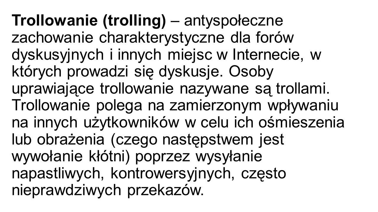 Trollowanie (trolling) – antyspołeczne zachowanie charakterystyczne dla forów dyskusyjnych i innych miejsc w Internecie, w których prowadzi się dyskusje.