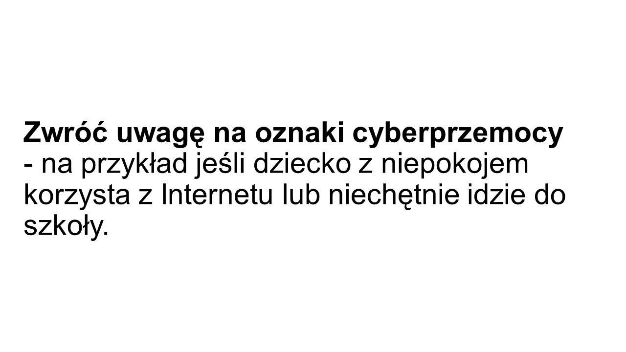 Zwróć uwagę na oznaki cyberprzemocy - na przykład jeśli dziecko z niepokojem korzysta z Internetu lub niechętnie idzie do szkoły.