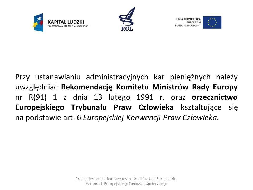 Przy ustanawianiu administracyjnych kar pieniężnych należy uwzględniać Rekomendację Komitetu Ministrów Rady Europy nr R(91) 1 z dnia 13 lutego 1991 r. oraz orzecznictwo Europejskiego Trybunału Praw Człowieka kształtujące się na podstawie art. 6 Europejskiej Konwencji Praw Człowieka.