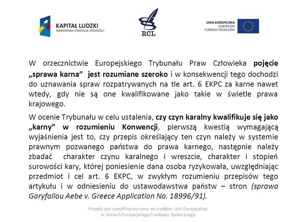 """W orzecznictwie Europejskiego Trybunału Praw Człowieka pojęcie """"sprawa karna jest rozumiane szeroko i w konsekwencji tego dochodzi do uznawania spraw rozpatrywanych na tle art. 6 EKPC za karne nawet wtedy, gdy nie są one kwalifikowane jako takie w świetle prawa krajowego."""