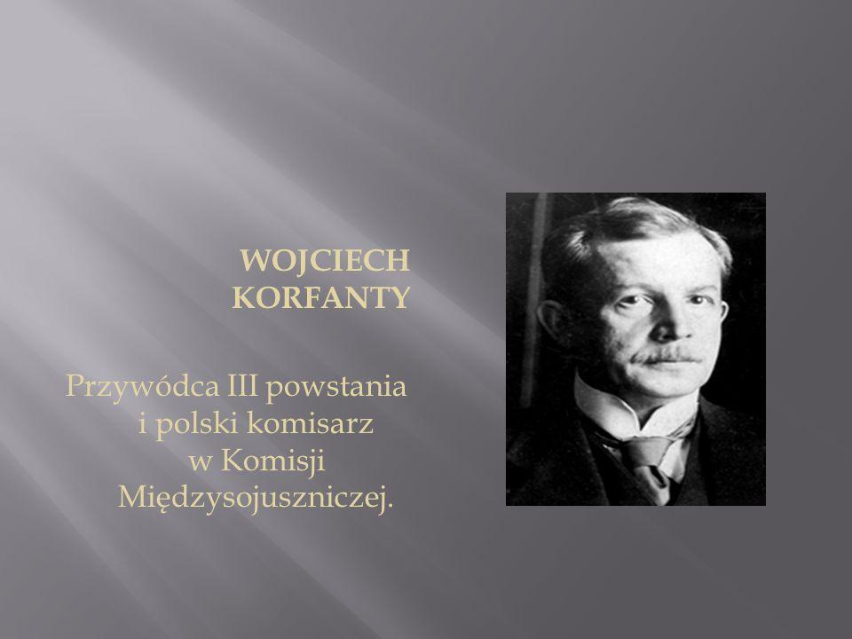 WOJCIECH KORFANTY Przywódca III powstania i polski komisarz w Komisji Międzysojuszniczej.