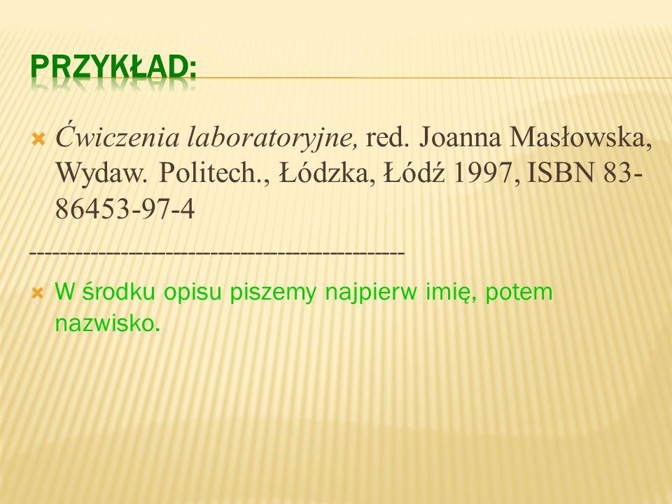 PRZYKŁAD: Ćwiczenia laboratoryjne, red. Joanna Masłowska, Wydaw. Politech., Łódzka, Łódź 1997, ISBN 83-86453-97-4.