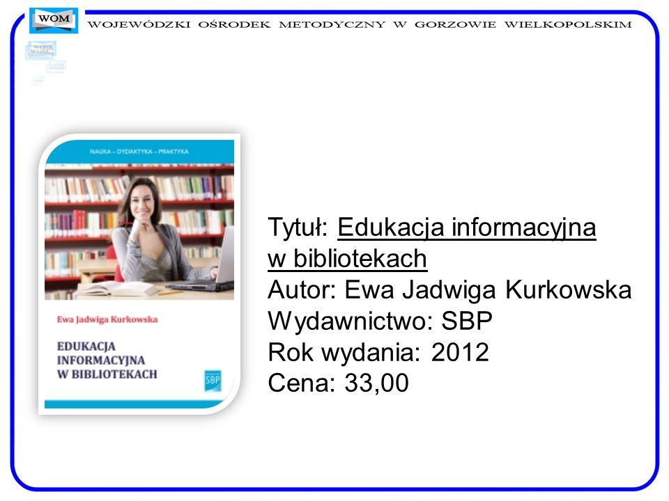 Tytuł: Edukacja informacyjna w bibliotekach Autor: Ewa Jadwiga Kurkowska Wydawnictwo: SBP Rok wydania: 2012 Cena: 33,00