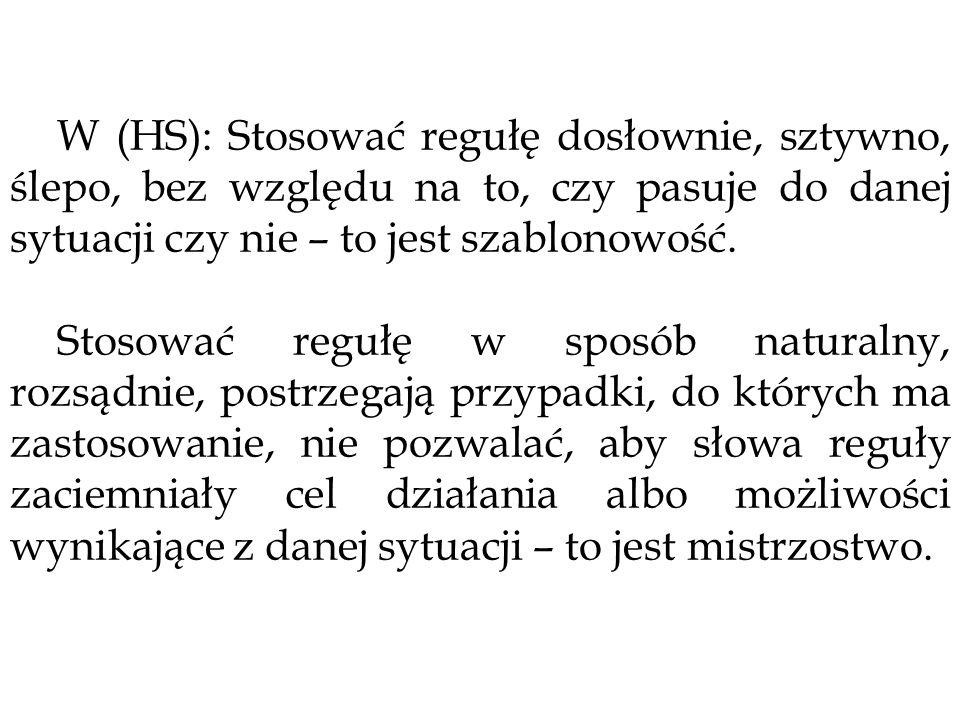 W (HS): Stosować regułę dosłownie, sztywno, ślepo, bez względu na to, czy pasuje do danej sytuacji czy nie – to jest szablonowość.