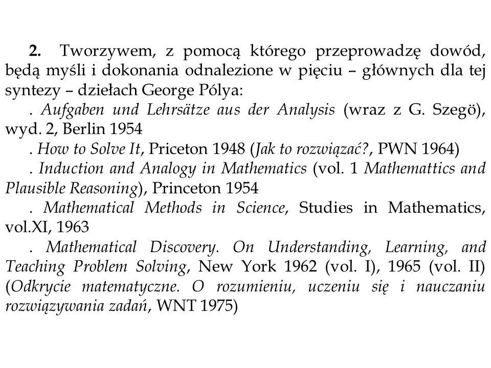 2. Tworzywem, z pomocą którego przeprowadzę dowód, będą myśli i dokonania odnalezione w pięciu – głównych dla tej syntezy – dziełach George Pólya: