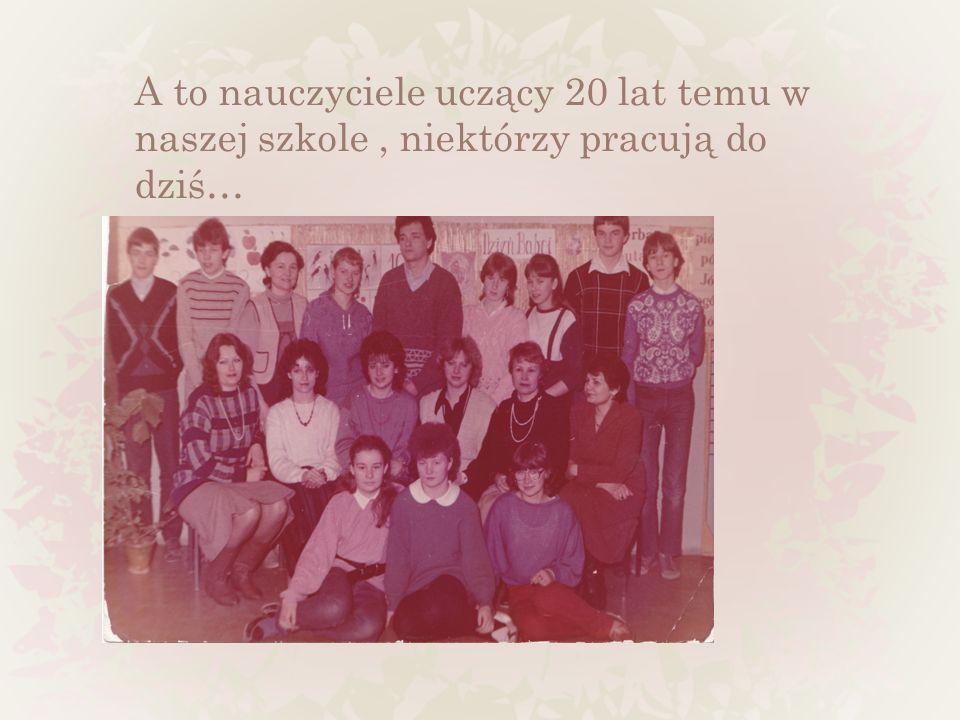 A to nauczyciele uczący 20 lat temu w naszej szkole , niektórzy pracują do dziś…
